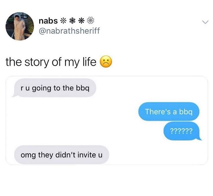 Text - nabs※*米* @nabrathsheriff the story of my life ru going to the bbq There's a bbq 2????? omg they didn't invite u
