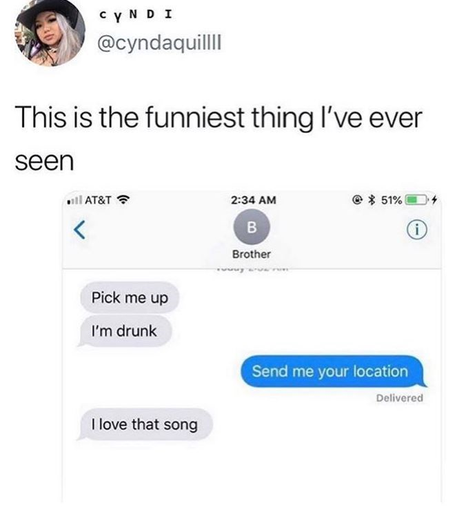 Text - cy N D I @cyndaquilll This is the funniest thing I've ever seen ll AT&T e51% 2:34 AM В Brother Pick me up I'm drunk Send me your location Delivered I love that song