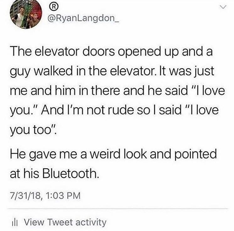 """Text - R @RyanLangdon The elevator doors opened up and a guy walked in the elevator. It was just me and him in there and he said """"I love you."""" And I'm not rude so I said """"I love you too"""" He gave me a weird look and pointed at his Bluetooth. 7/31/18, 1:03 PM View Tweet activity"""