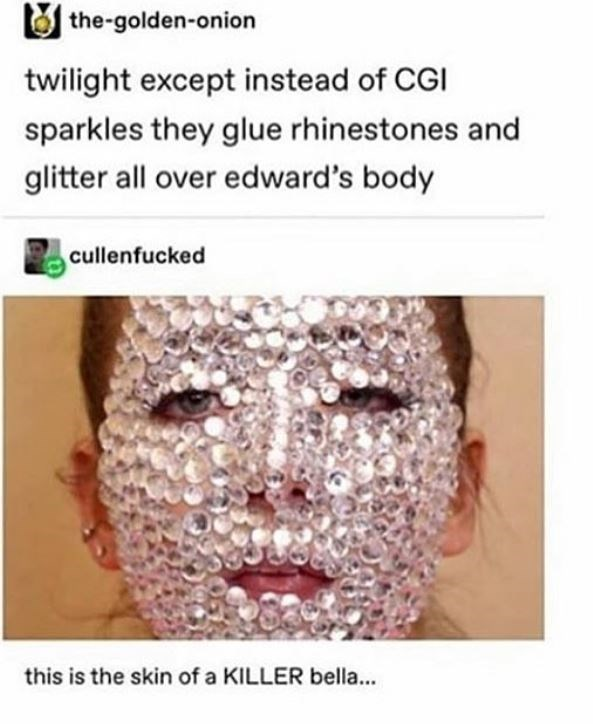 Face - the-golden-onion twilight except instead of CGI sparkles they glue rhinestones and glitter all over edward's body cullenfucked this is the skin of a KILLER bella...