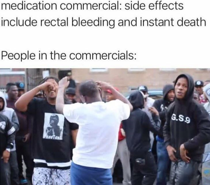 People - medication commercial: side effects include rectal bleeding and instant death People in the commercials: G.S.9 ROOTER