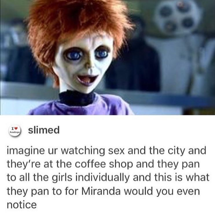 Facial expression - slimed g imagine ur watching sex and the city and they're at the coffee shop and they pan to all the girls individually and this is what they pan to for Miranda would you even notice