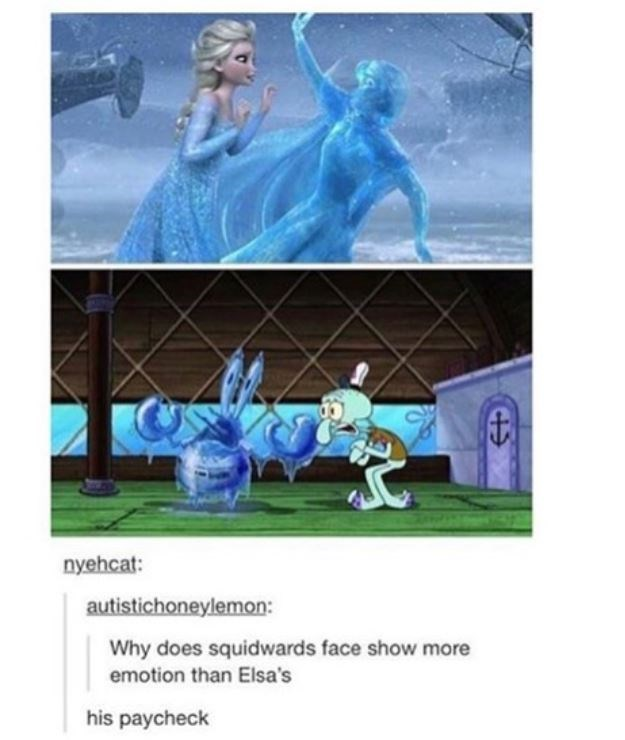 nyehcat: autistichoneylemon: Why does squidwards face show more emotion than Elsa's his paycheck