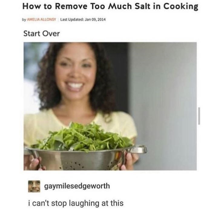 Product - How to Remove Too Much Salt in Cooking Last Updated: Jan 09, 2014 by AMELIA ALLONSY Start Over gaymilesedgeworth i can't stop laughing at this