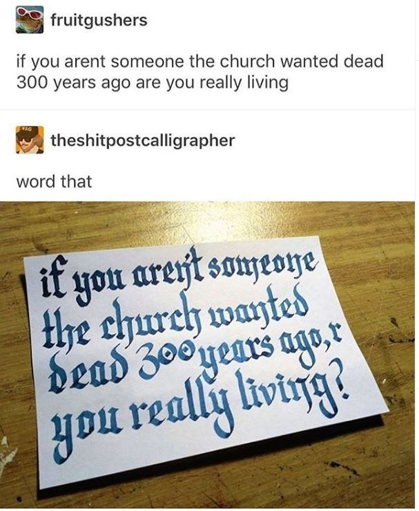 Text - fruitgushers if you arent someone the church wanted dead 300 years ago are you really living theshitpostcalligrapher word that it you arejt someone the church wayted dead 3ooyears ag, livirg yo really liwig?