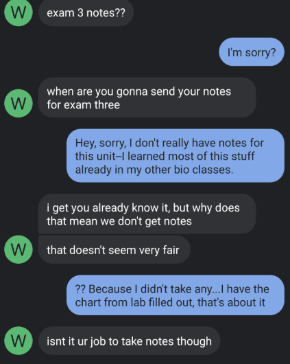 Text - W exam 3 notes?? I'm sorry? when are you gonna send your notes for exam three W Hey, sorry, I don't really have notes for this unit-I learned most of this stuff already in my other bio classes. i get you already know it, but why does that mean we don't get notes W that doesn't seem very fair ?? Because I didn't take any...I have the chart from lab filled out, that's about it W isnt it ur job to take notes though