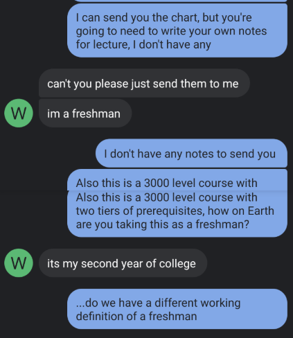 Text - I can send you the chart, but you're going to need to write your own notes for lecture, I don't have any can't you please just send them to me W im a freshman I don't have any notes to send you Also this is a 3000 level course with Also this is a 3000 level course with two tiers of prerequisites, how on Earth are you taking this as a freshman? Wits my second year of college ...do we have a different working definition of a freshman