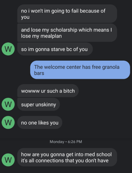 Text - no i won't im going to fail because of you and lose my scholarship which means I lose my mealplan W so im gonna starve bc of you The welcome center has free granola bars wowww ur such a bitch W super unskinny W no one likes you Monday 6:26 PM how are you gonna get into med school it's all connections that you don't have W