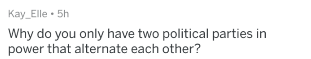 Text - Kay_Elle 5h Why do you only have two political parties in power that alternate each other?
