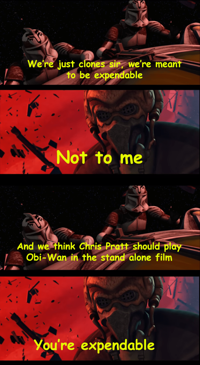 Comics - We're just clones sin we're meant to be expendable Not to me And we think Chris Pratt should play Im Obi-Wan in the stand alone You're expendable