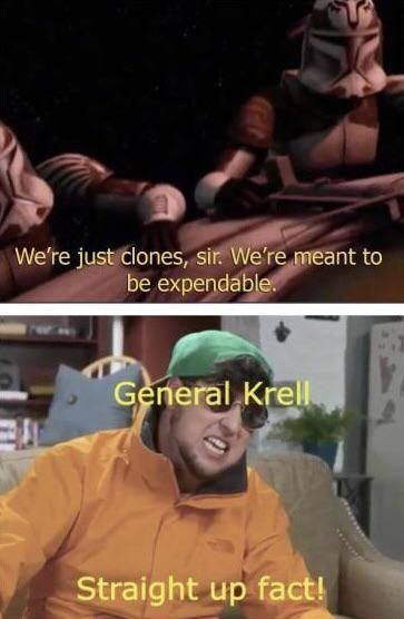 Photo caption - We're just clones, sir. We're meant to be expendable. General Krell Straight up fact!