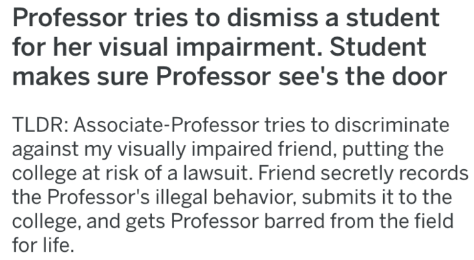 Text - Professor tries to dismiss a student for her visual impairment. Student makes sure Professor see's the door TLDR: Associate-Professor tries to discriminate against my visually impaired friend, putting the college at risk of a lawsuit. Friend secretly records the Professor's illegal behavior, submits it to the college, and gets Professor barred from the field for life.