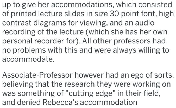 """Text - up to give her accommodations, which consisted of printed lecture slides in size 30 point font, high contrast diagrams for viewing, and an audio recording of the lecture (which she has her own personal recorder for). All other professors had problems with this and were always willing to accommodate. Associate-Professor however had an ego of sorts, believing that the research they were working on something of """"cutting edge"""" in their field, and denied Rebecca's accommodation"""