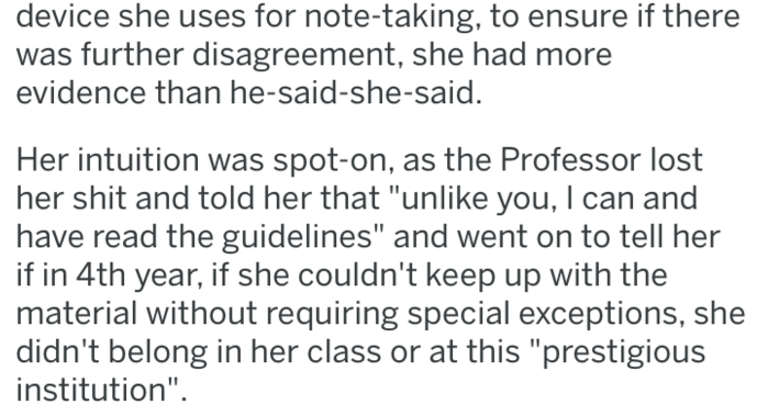 """Text - device she uses for note-taking, to ensure if there was further disagreement, she had more evidence than he-said-she-said. Her intuition was spot-on, as the Professor lost her shit and told her that """"unlike you, I can and have read the guidelines"""" and went on to tell her if in 4th year, if she couldn't keep up with the material without requiring special exceptions, she didn't belong in her class or at this """"prestigious institution"""""""