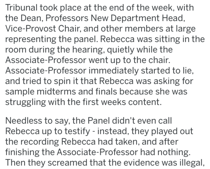 Text - Tribunal took place at the end of the week, with the Dean, Professors New Department Head, Vice-Provost Chair, and other members at large representing the panel. Rebecca was sitting in the room during the hearing, quietly while the Associate-Professor went up to the chair. Associate-Professor immediately started to lie, and tried to spin it that Rebecca was asking for sample midterms and finals because she was struggling with the first weeks content. Needless to say, the Panel didn't even