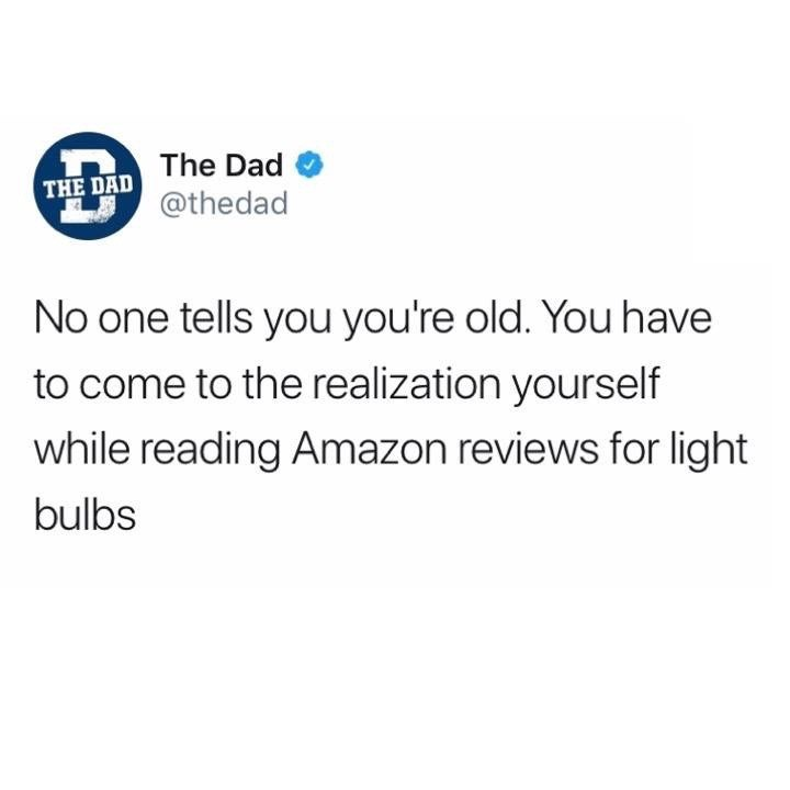 Text - The Dad THE DAD @thedad No one tells you you're old. You have to come to the realization yourself while reading Amazon reviews for light bulbs