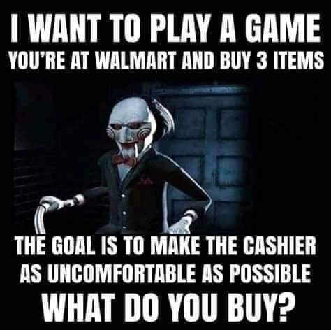 Photo caption - I WANT TO PLAY A GAME YOU'RE AT WALMART AND BUY 3 ITEMS THE GOAL IS TO MAKE THE CASHIER AS UNCOMFORTABLE AS POSSIBLE WHAT DO YOU BUY?