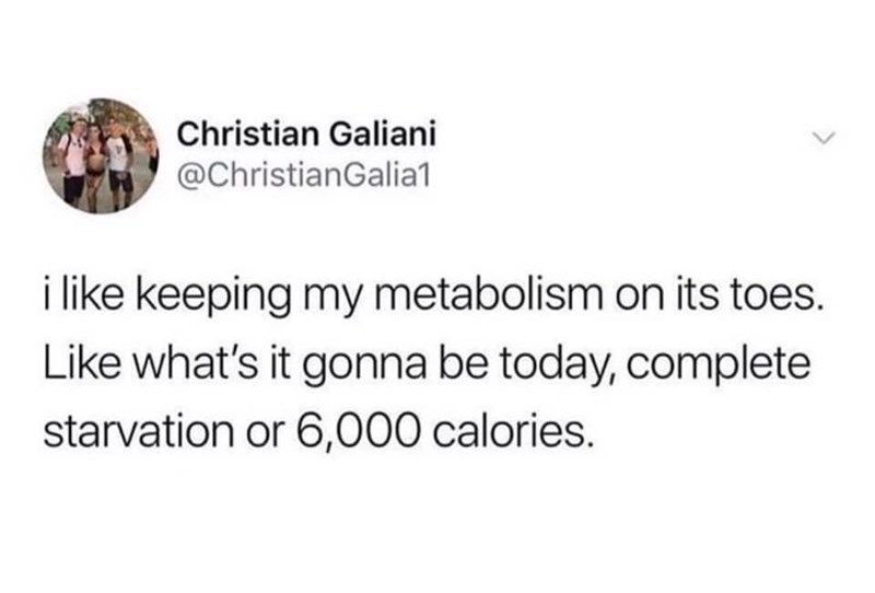 Text - Christian Galiani @ChristianGalia1 i like keeping my metabolism on its toes. Like what's it gonna be today, complete starvation or 6,000 calories.