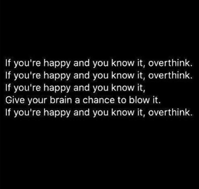 Text - If you're happy and you know it, overthink. If you're happy and you know it, overthink. If you're happy and you know it, Give your brain a chance to blow it. If you're happy and you know it, overthink.