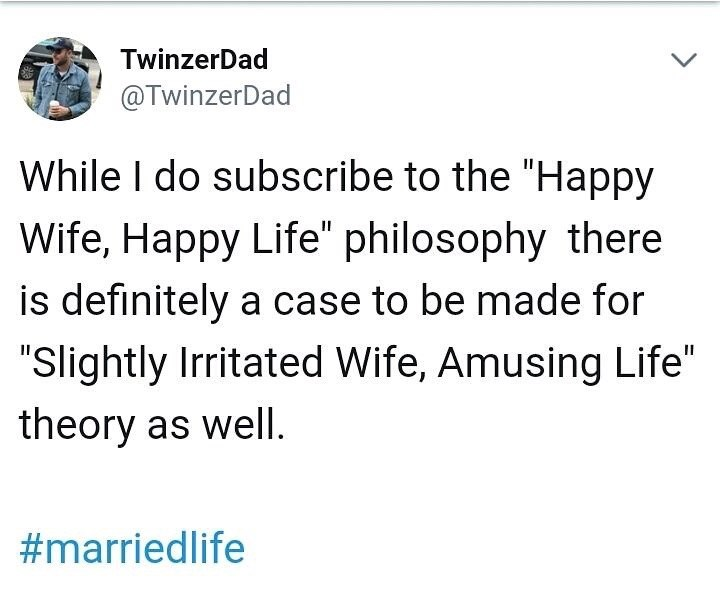"Text - TwinzerDad @TwinzerDad While I do subscribe to the ""Happy Wife, Happy Life"" philosophy there is definitely a case to be made for ""Slightly Irritated Wife, Amusing Life"" theory as well #marriedlife"