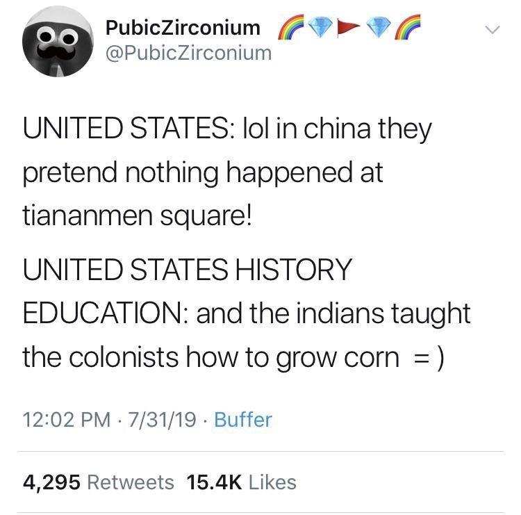Text - PubicZirconium @PubicZirconium UNITED STATES: lol in china they pretend nothing happened at tiananmen square! UNITED STATES HISTORY EDUCATION: and the indians taught the colonists how to grow corn = ) 12:02 PM 7/31/19 Buffer 4,295 Retweets 15.4K Likes