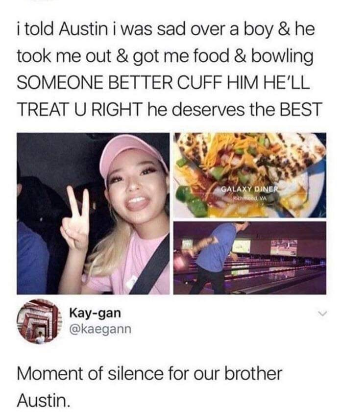Dish - i told Austin i was sad over a boy & he took me out & got me food & bowling SOMEONE BETTER CUFF HIM HE'LL TREAT U RIGHT he deserves the BEST GALAXY DINER pidVA Kay-gan @kaegann Moment of silence for our brother Austin