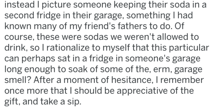 Text - instead I picture someone keeping their soda in a second fridge in their garage, something I had known many of my friend's fathers to do. Of course, these were sodas we weren't allowed to drink, so I rationalize to myself that this particular can perhaps sat in a fridge in someone's garage long enough to soak of some of the, erm, garage smell? After a moment of hesitance, I remember once more that I should be appreciative of the gift, and take a sip.