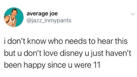 Text - average joe @jazz_inmypants i don't know who needs to hear this but u don't love disney u just haven't been happy since u were 11