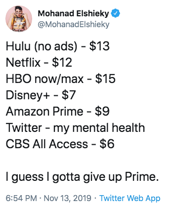 Text - Mohanad Elshieky @MohanadElshieky Hulu (no ads) $13 Netflix $12 HBO now/max $15 Disney+ $7 Amazon Prime - $9 Twitter my mental health CBS All Access - $6 guess I gotta give up Prime. 6:54 PM Nov 13, 2019 Twitter Web App