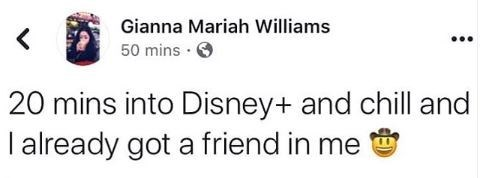 Text - Gianna Mariah Williams < 50 mins 20 mins into Disney+ and chill and I already got a friend in me
