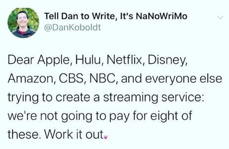 Text - Tell Dan to Write, It's NaNoWriMo @DanKoboldt Dear Apple, Hulu, Netflix, Disney, Amazon, CBS, NBC, and everyone else trying to create a streaming service: we're not going to pay for eight of these. Work it out.