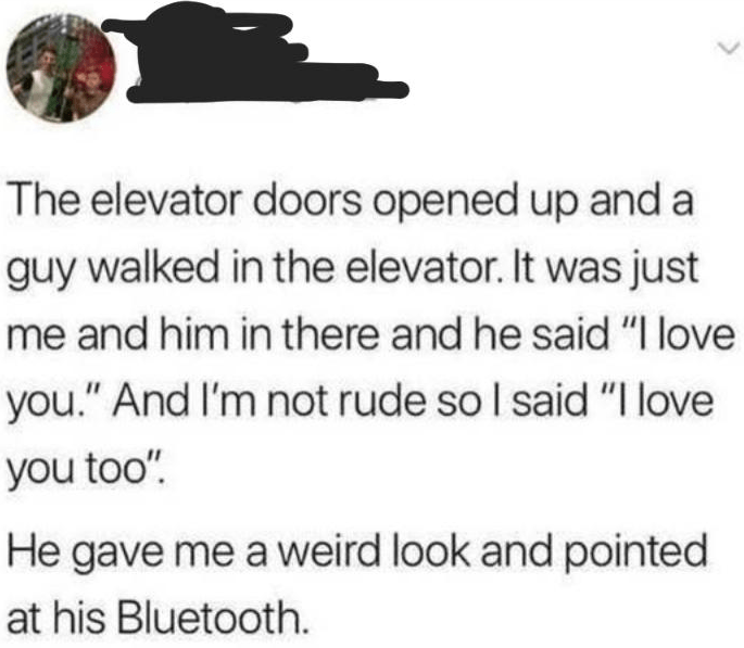 """Text - The elevator doors opened up and a guy walked in the elevator. It was just me and him in there and he said """"I love you."""" And I'm not rude so I said """"I love you too"""" He gave me a weird look and pointed at his Bluetooth."""