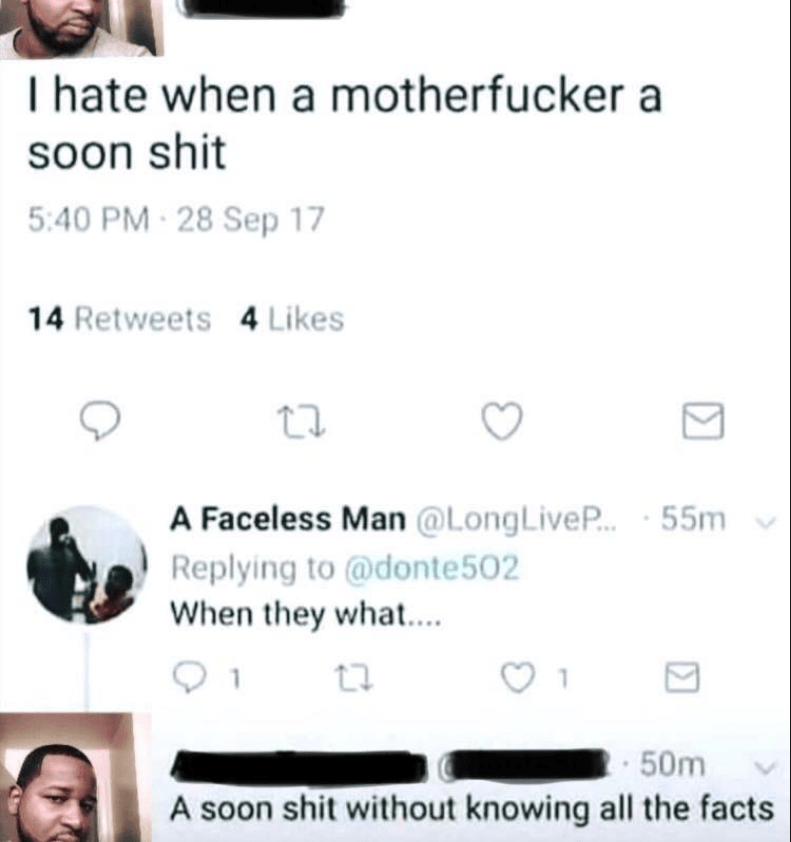 Text - T hate when a motherfucker a soon shit 5:40 PM-28 Sep 17 14 Retweets 4 Likes A Faceless Man @LongLiveP... 55m Replying to @donte 502 When they what... 1 50m A soon shit without knowing all the facts