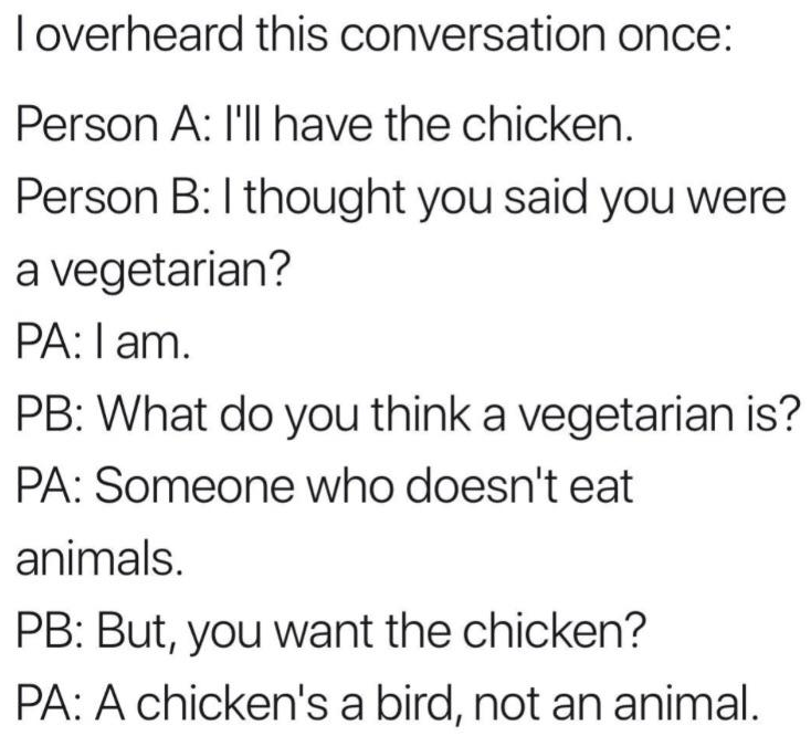 Text - loverheard this conversation once: Person A: I'll have the chicken. Person B: I thought you said you were a vegetarian? PA:l am. PB: What do you think a vegetarian is? PA: Someone who doesn't eat animals. PB: But, you want the chicken? PA: A chicken's a bird, not an animal.