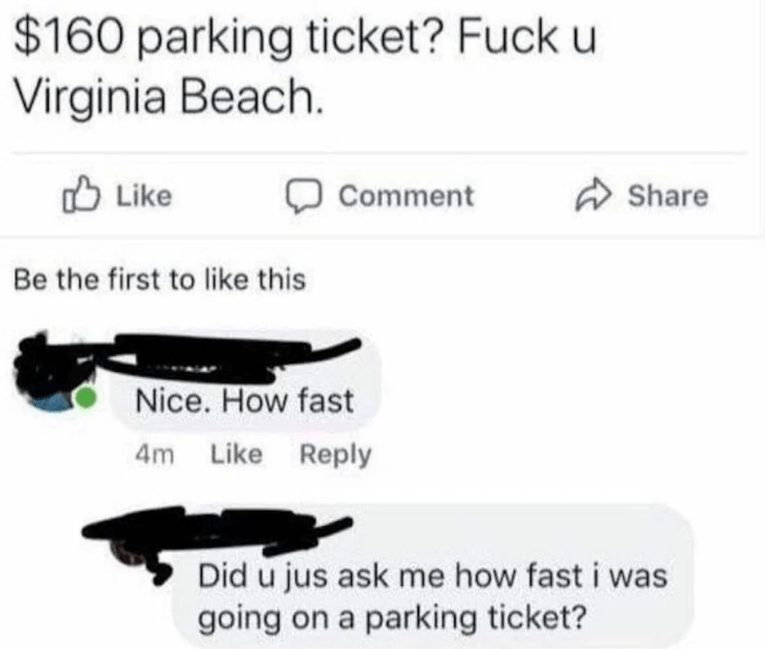 Text - $160 parking ticket? Fuck u Virginia Beach. Like Share Comment Be the first to like this Nice. How fast 4m Like Reply Did u jus ask me how fast i was going on a parking ticket?