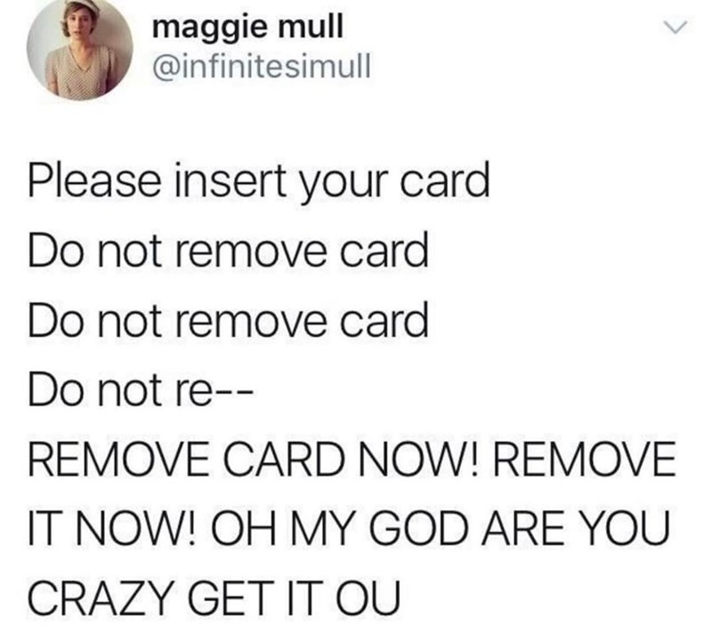 Text - maggie mull @infinitesimull Please insert your card Do not remove card Do not remove card Do not re-- REMOVE CARD NOW! REMOVE IT NOW! OH MY GOD ARE YOU CRAZY GET IT OU