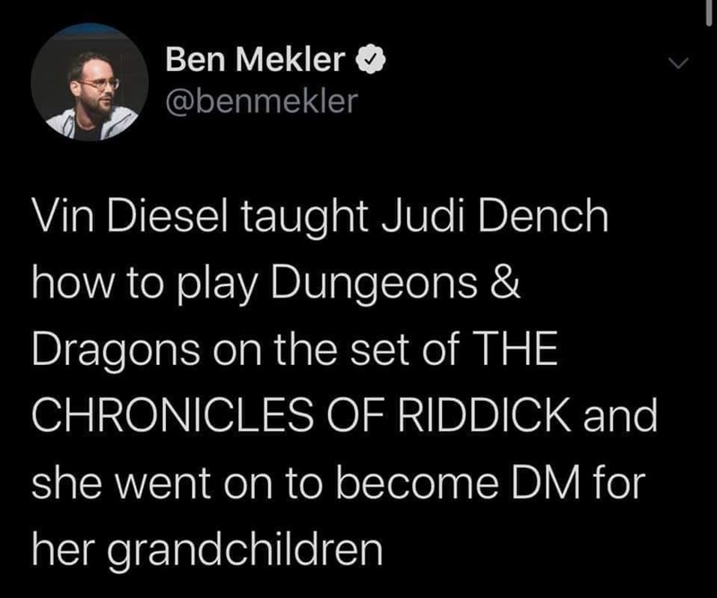 Text - Ben Mekler @benmekler Vin Diesel taught Judi Dench how to play Dungeons & Dragons on the set of THE CHRONICLES OF RIDDICK and she went on to become DM for her grandchildren