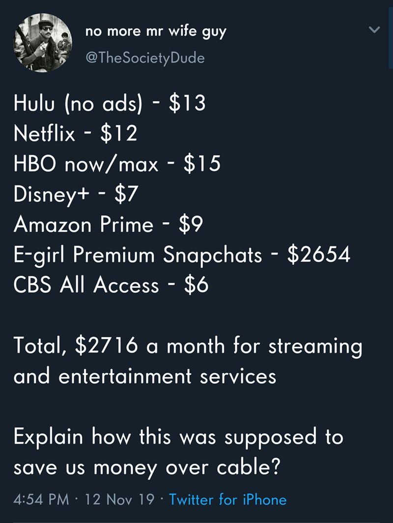 Text - no more mr wite guy @The Society Dude Hulu (no ads) $13 Netflix-$12 HBO now/max - $15 Disney+ $7 Amazon Prime - $9 E-girl Premium Snapchats $2654 CBS All Access - $6 Total, $2716 a month for streaming and entertainment services Explain how this was supposed to save us money over cable? 4:54 PM 12 Nov 19 Twitter for iPhone