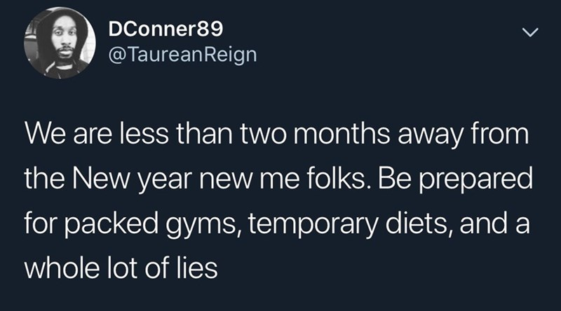 Text - DConner89 @TaureanReign We are less than two months away from the New year new me folks. Be prepared for packed gyms, temporary diets, and a whole lot of lies