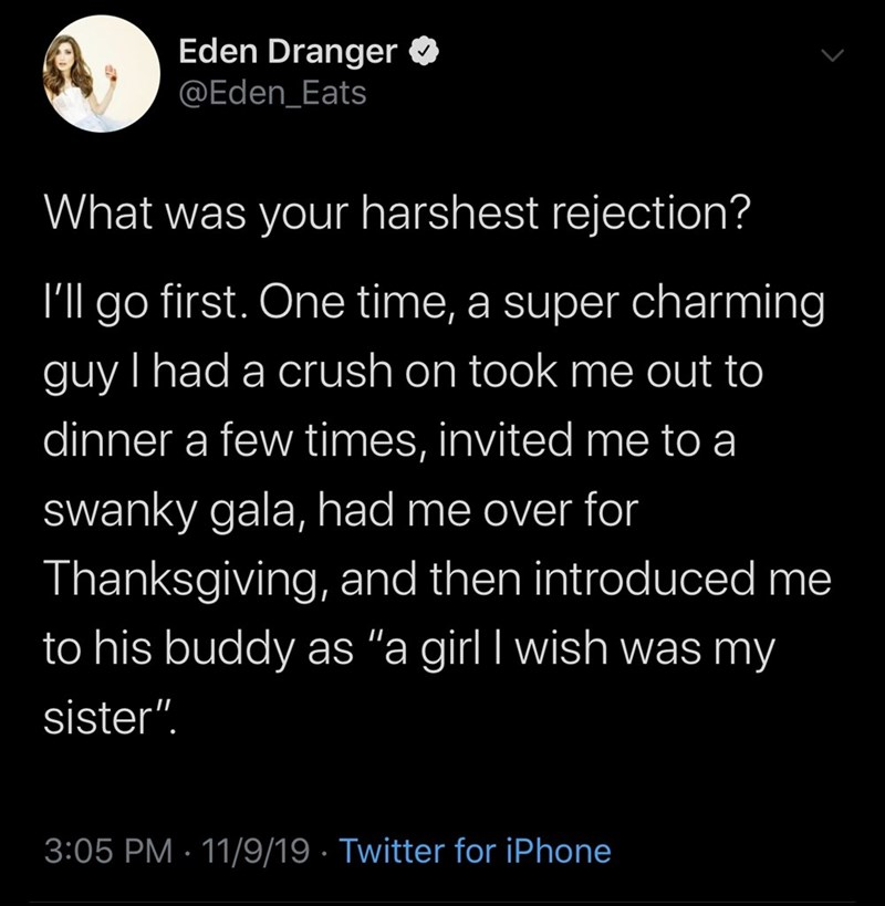 """Text - Eden Dranger @Eden_Eats What was your harshest rejection? first. One time, a super charming I'll go guy I had a crush on took me out to dinner a few times, invited me to a swanky gala, had me over for Thanksgiving, and then introduced me to his buddy as """"a girl I wish was my sister"""". 3:05 PM 11/9/19 Twitter for iPhone"""