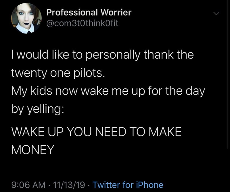 Text - Professional Worrier @com3t0thinkOfit Iwould like to personally thank the twenty one pilots. My kids now wake me up for the day by yelling: WAKE UP YOU NEED TO MAKE MONEY 9:06 AM 11/13/19 Twitter for iPhone