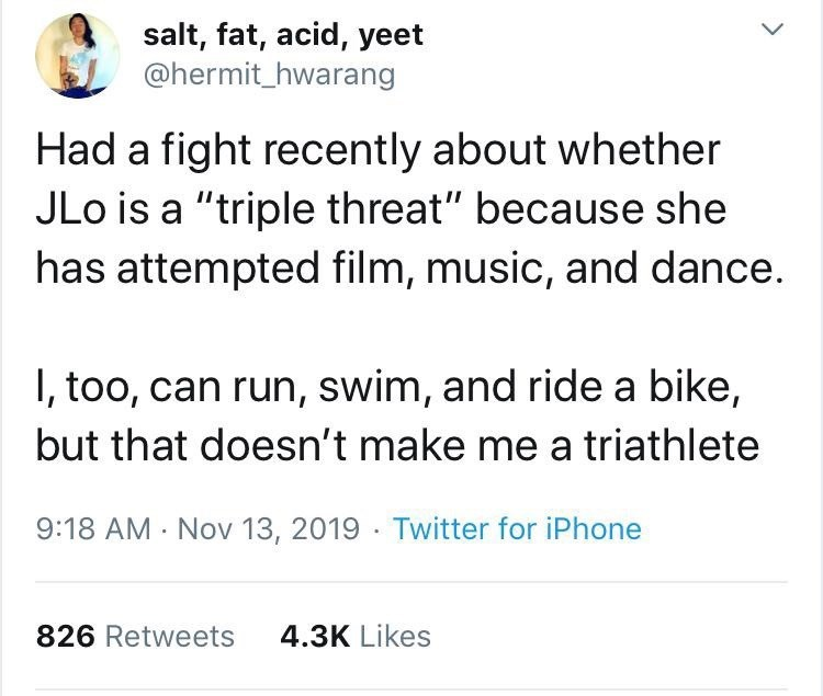 """Text - salt, fat, acid, yeet @hermit_hwarang Had a fight recently about whether JLo is a """"triple threat"""" because she has attempted film, music, and dance. I, too, can run, swim, and ride a bike, but that doesn't make me a triathlete 9:18 AM Nov 13, 2019 Twitter for iPhone 4.3K Likes 826 Retweets"""