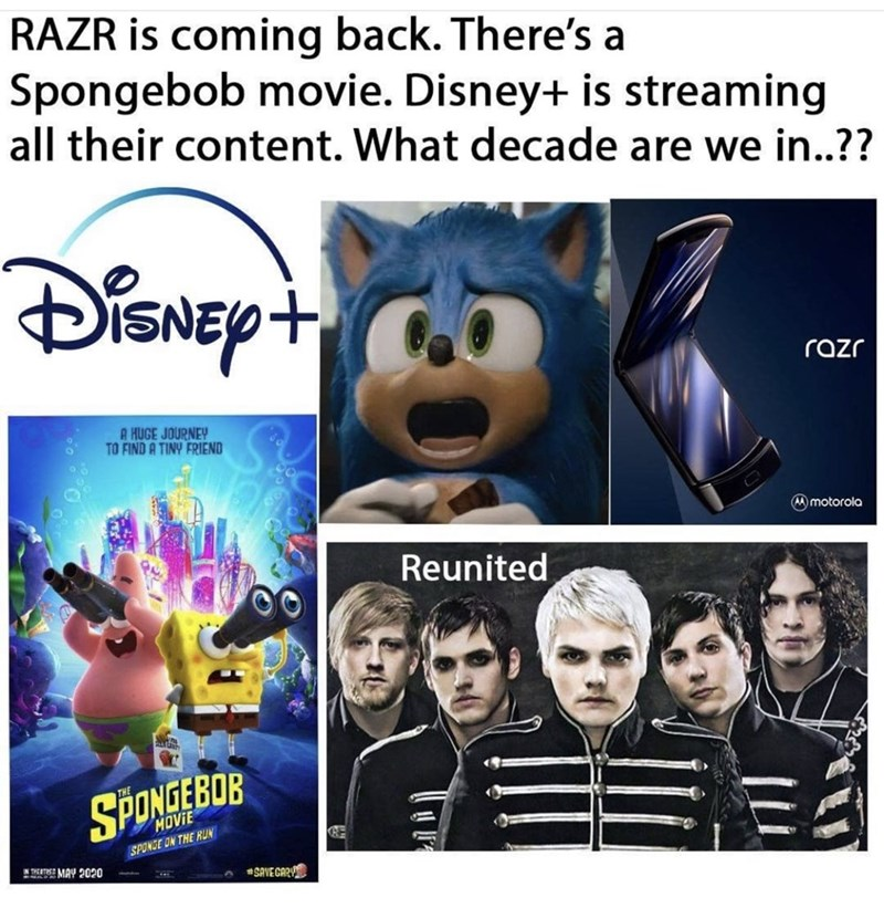 Font - RAZR is coming back. There's a Spongebob movie. Disney+ is streaming all their content. What decade are we in..?? razr A HUGE JOURNEY TO FIND A TINY FRIEND A)motorola Reunited SPONGEBOB MOVIE SPONGE ON THE RUN NTATMAY 2020 SAVEGAR
