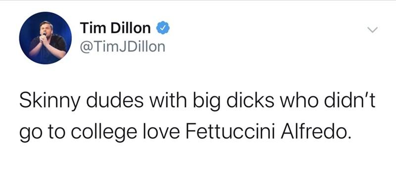 Text - Tim Dillon @TimJDillon Skinny dudes with big dicks who didn't go to college love Fettuccini Alfredo.