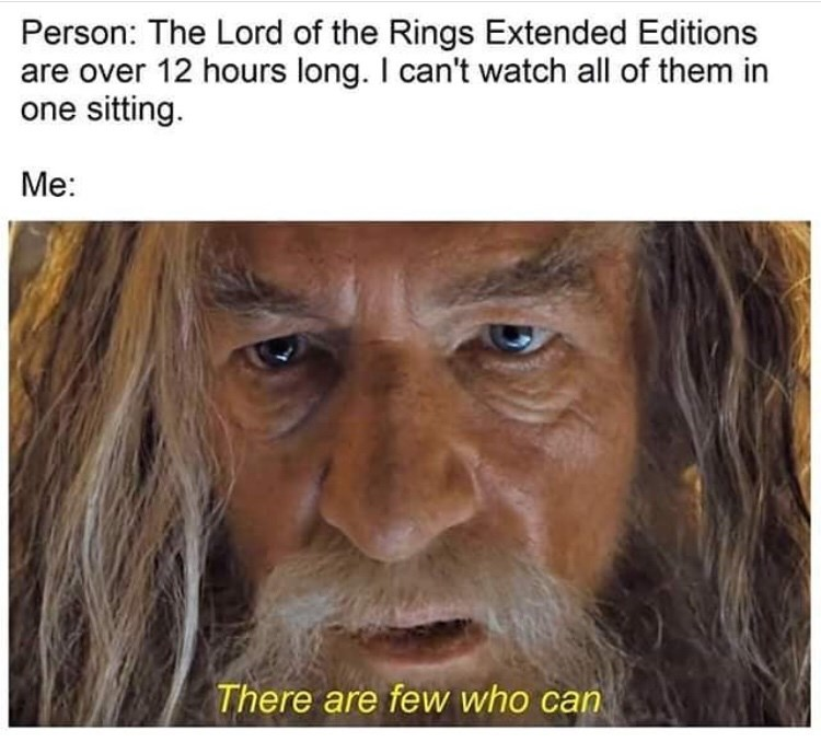 Face - Person: The Lord of the Rings Extended Editions are over 12 hours long. I can't watch all of them in one sitting. Me: There are few who can