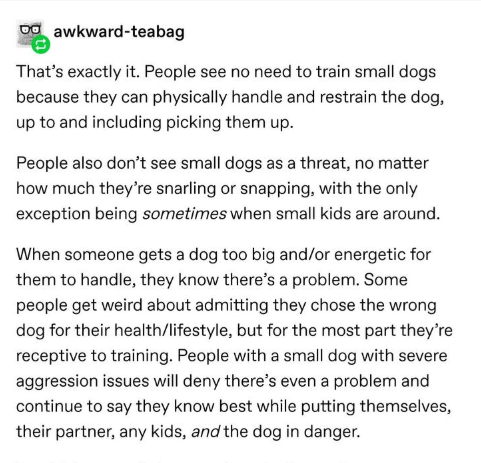 Text - awkward-teabag That's exactly it. People see no need to train small dogs because they can physically handle and restrain the dog, up to and including picking them up. People also don't see small dogs as a threat, no matter how much they're snarling or snapping, with the only exception being sometimes when small kids are around. When someone gets a dog too big and/or energetic for them to handle, they know there's a problem. Some people get weird about admitting they chose the wrong dog fo