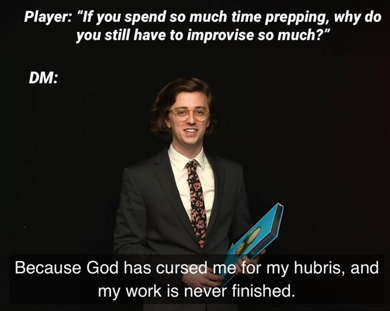 """Text - Player: """"If you spend so much time prepping, why do you still have to improvise so much?"""" DM: Because God has cursed me for my hubris, and my work is never finished."""