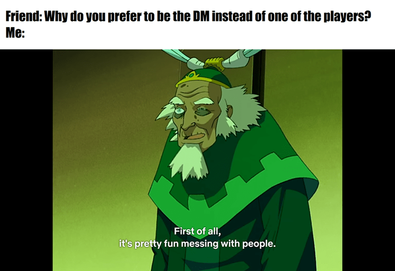 Cartoon - Friend: Why do you prefer to be the DM instead of one of the players? Me: First of all, it's pretty fun messing with peple.