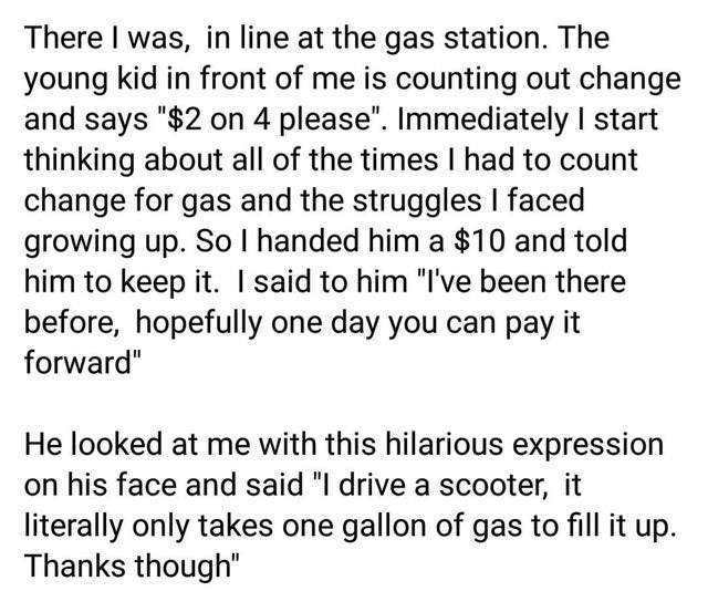 "Text - There I was, in line at the gas station. The young kid in front of me is counting out change and says ""$2 on 4 please"". Immediately I start thinking about all of the times I had to count change for gas and the struggles I faced growing up. So I handed him a $10 and told him to keep it. I said to him ""I've been there before, hopefully one day you can pay it forward"" He looked at me with this hilarious expression on his face and said ""I drive a scooter, it literally only takes one gallon of"