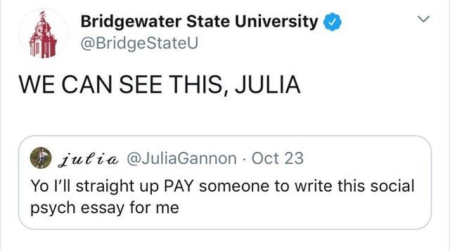 Text - Bridgewater State University @BridgeStateU WE CAN SEE THIS, JULIA iutia @JuliaGannon Oct 23 Yo I'll straight up PAY someone to write this social psych essay for me